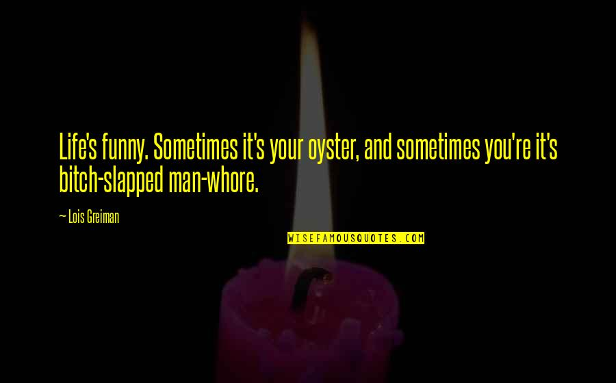 Very Funny Life Quotes By Lois Greiman: Life's funny. Sometimes it's your oyster, and sometimes