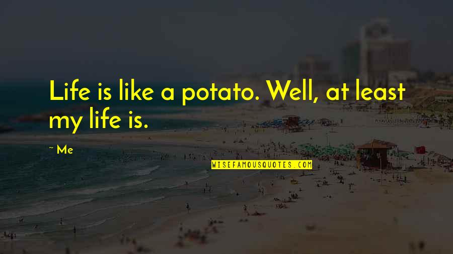 Very Funny Life Quotes By Me: Life is like a potato. Well, at least