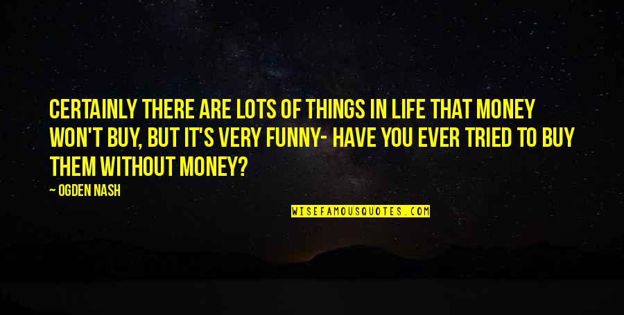Very Funny Life Quotes By Ogden Nash: Certainly there are lots of things in life
