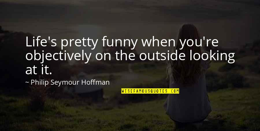 Very Funny Life Quotes By Philip Seymour Hoffman: Life's pretty funny when you're objectively on the