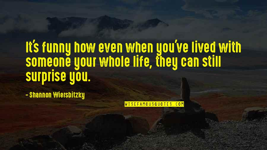 Very Funny Life Quotes By Shannon Wiersbitzky: It's funny how even when you've lived with