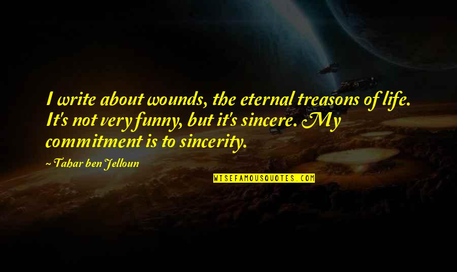 Very Funny Life Quotes By Tahar Ben Jelloun: I write about wounds, the eternal treasons of