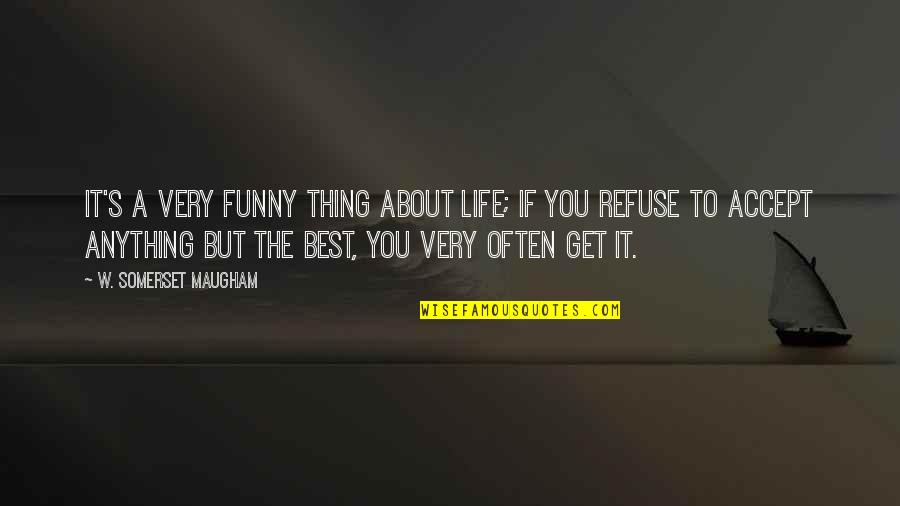 Very Funny Life Quotes By W. Somerset Maugham: It's a very funny thing about life; if
