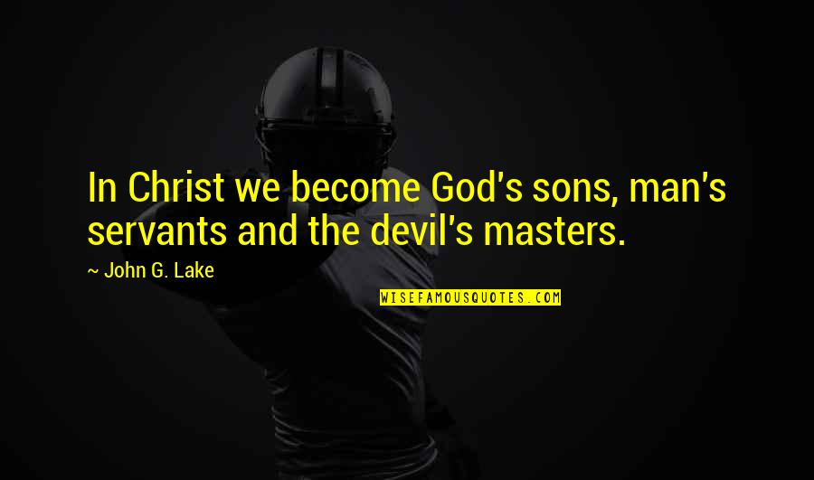 Very Good New Year Quotes By John G. Lake: In Christ we become God's sons, man's servants