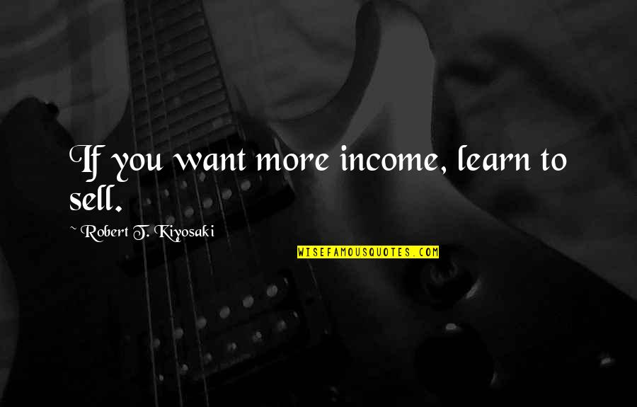 Very Good New Year Quotes By Robert T. Kiyosaki: If you want more income, learn to sell.