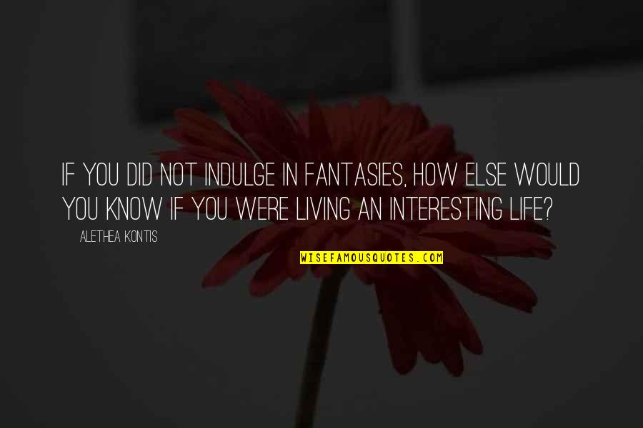Very Interesting Life Quotes By Alethea Kontis: If you did not indulge in fantasies, how