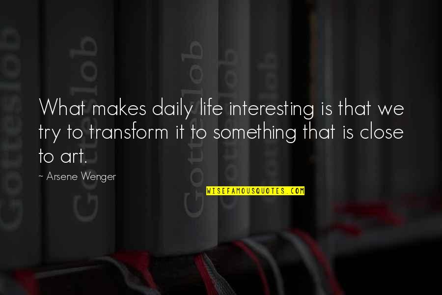 Very Interesting Life Quotes By Arsene Wenger: What makes daily life interesting is that we