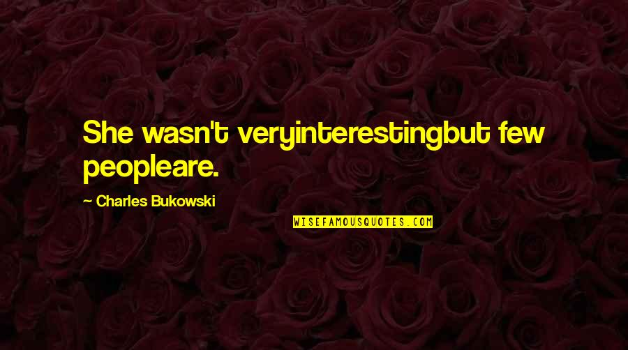 Very Interesting Life Quotes By Charles Bukowski: She wasn't veryinterestingbut few peopleare.