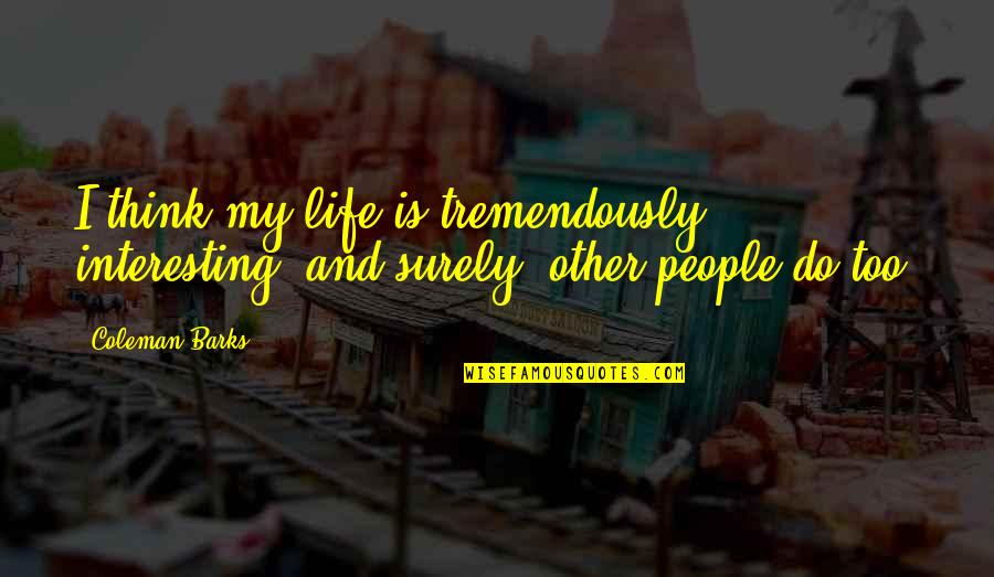 Very Interesting Life Quotes By Coleman Barks: I think my life is tremendously interesting, and