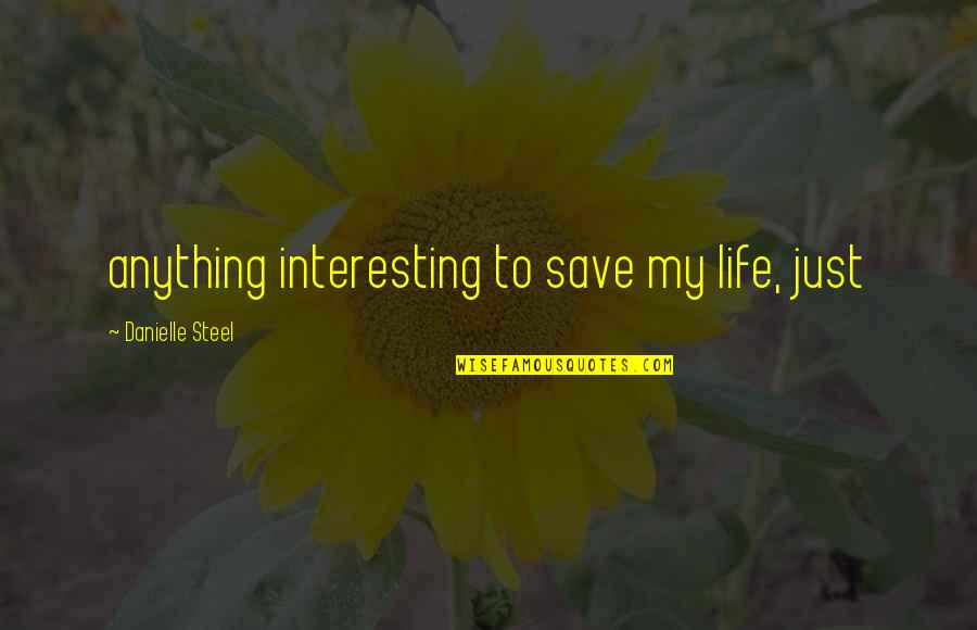 Very Interesting Life Quotes By Danielle Steel: anything interesting to save my life, just