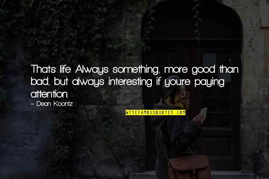 Very Interesting Life Quotes By Dean Koontz: That's life. Always something, more good than bad,