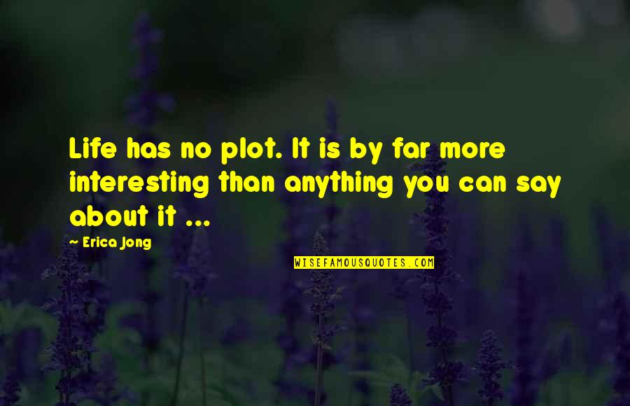 Very Interesting Life Quotes By Erica Jong: Life has no plot. It is by far