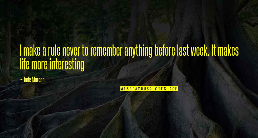 Very Interesting Life Quotes By Jude Morgan: I make a rule never to remember anything