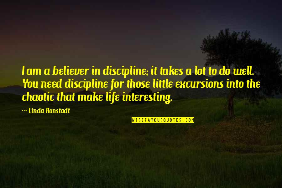 Very Interesting Life Quotes By Linda Ronstadt: I am a believer in discipline; it takes