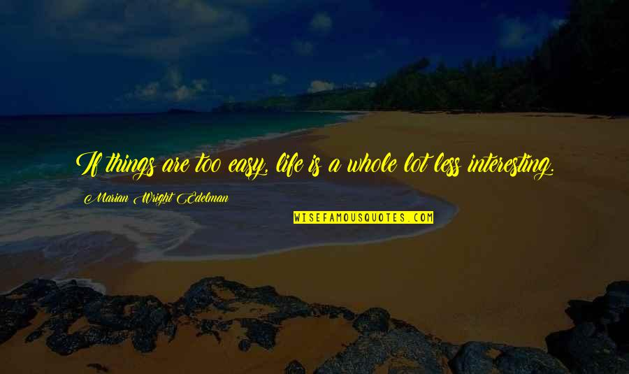 Very Interesting Life Quotes By Marian Wright Edelman: If things are too easy, life is a