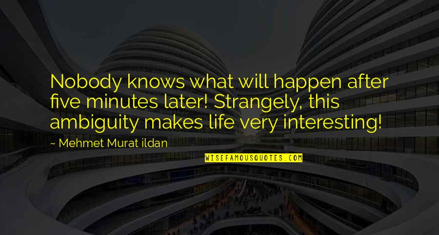 Very Interesting Life Quotes By Mehmet Murat Ildan: Nobody knows what will happen after five minutes