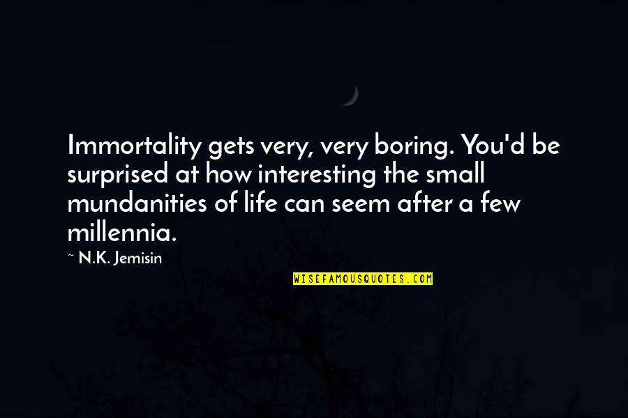 Very Interesting Life Quotes By N.K. Jemisin: Immortality gets very, very boring. You'd be surprised