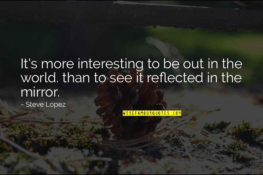Very Interesting Life Quotes By Steve Lopez: It's more interesting to be out in the