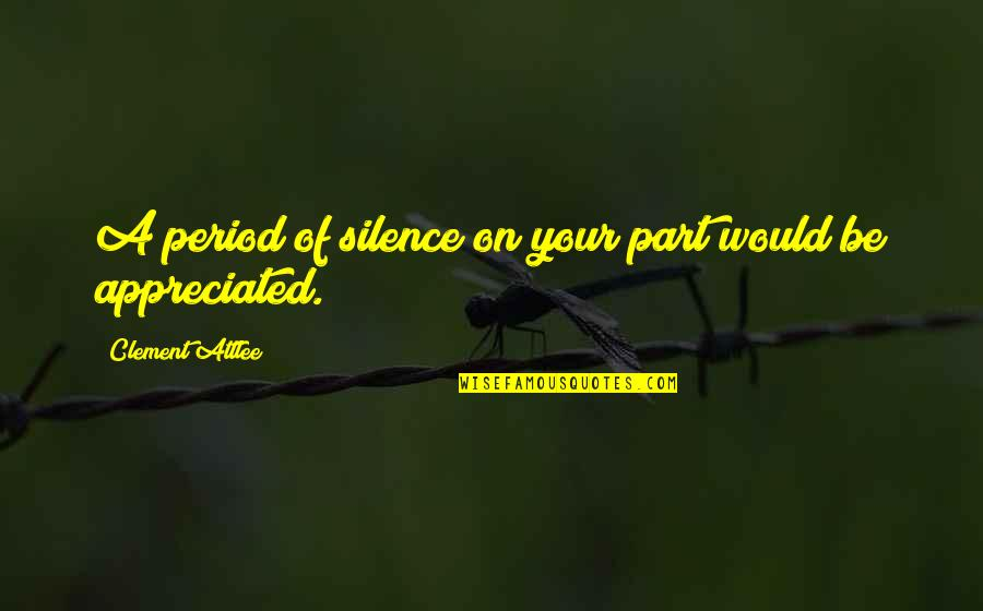 Very Much Appreciated Quotes By Clement Attlee: A period of silence on your part would