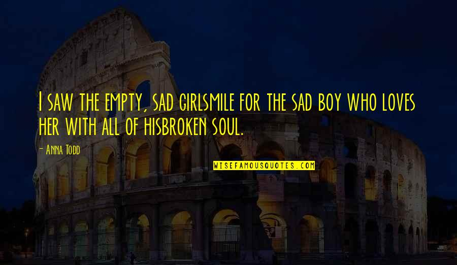 Very Sad Boy Quotes By Anna Todd: I saw the empty, sad girlsmile for the