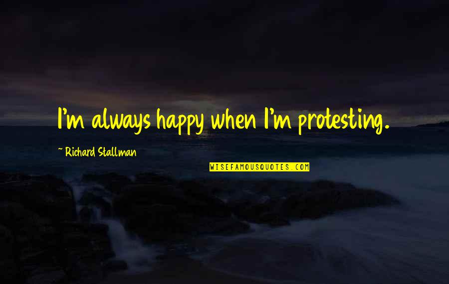 Veteris Quotes By Richard Stallman: I'm always happy when I'm protesting.