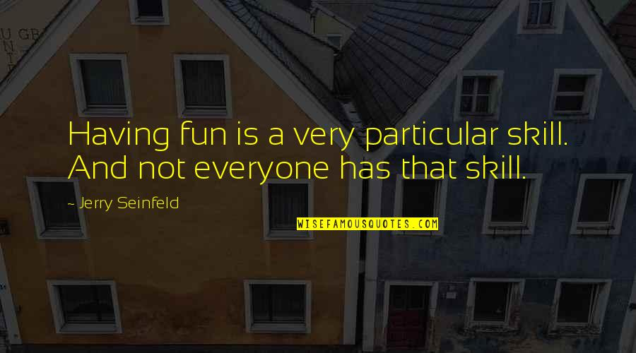 Vger Star Trek Movie Quotes By Jerry Seinfeld: Having fun is a very particular skill. And