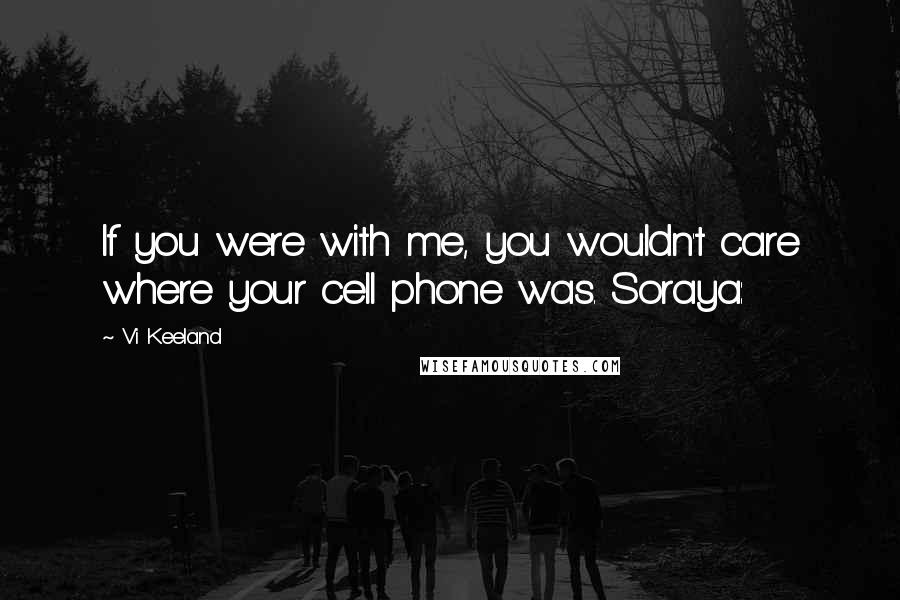 Vi Keeland quotes: If you were with me, you wouldn't care where your cell phone was. Soraya: