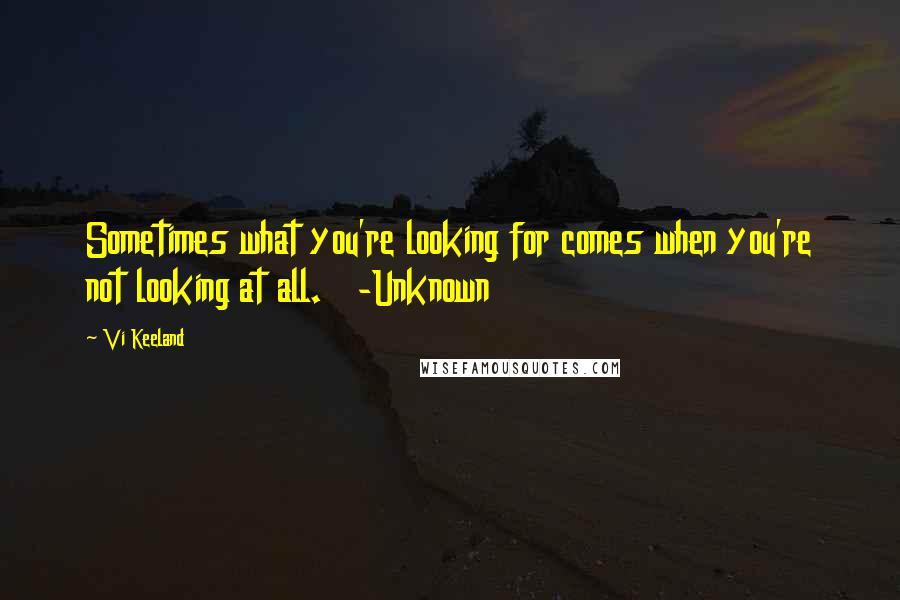 Vi Keeland quotes: Sometimes what you're looking for comes when you're not looking at all. -Unknown