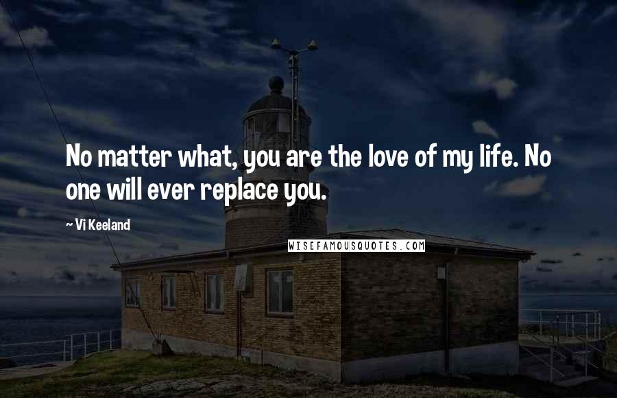 Vi Keeland quotes: No matter what, you are the love of my life. No one will ever replace you.