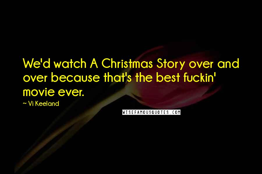 Vi Keeland quotes: We'd watch A Christmas Story over and over because that's the best fuckin' movie ever.