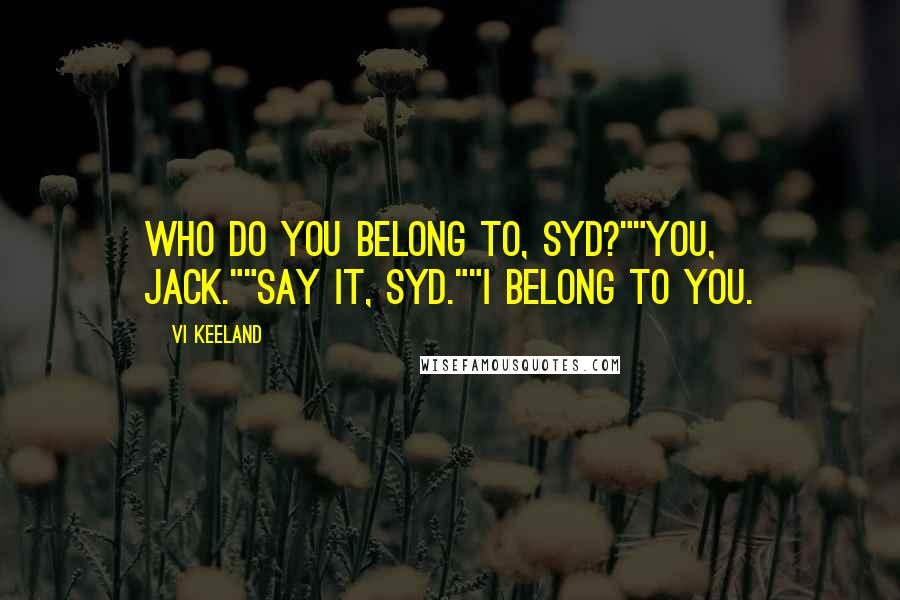 "Vi Keeland quotes: Who do you belong to, Syd?""""You, Jack.""""Say it, Syd.""""I belong to you."