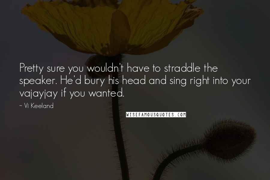 Vi Keeland quotes: Pretty sure you wouldn't have to straddle the speaker. He'd bury his head and sing right into your vajayjay if you wanted.