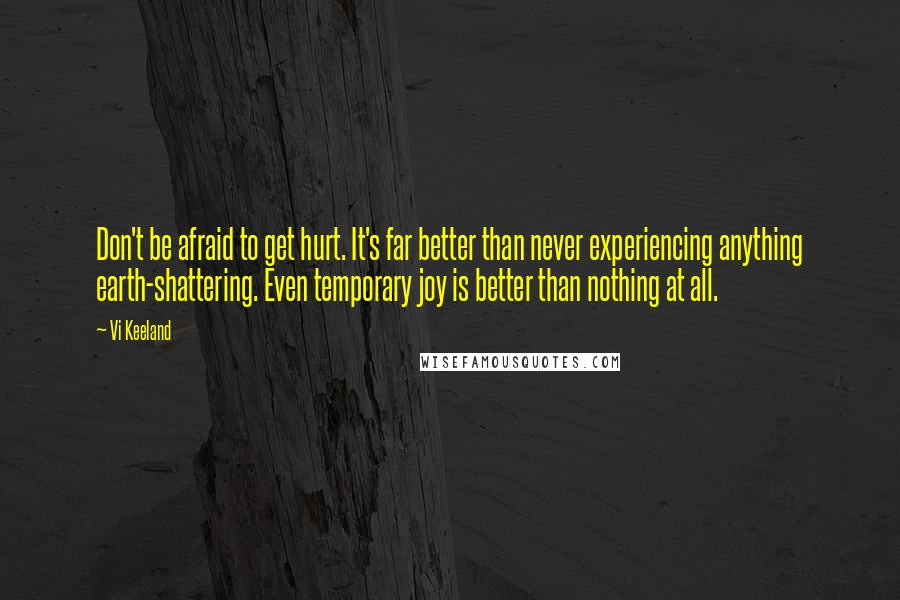 Vi Keeland quotes: Don't be afraid to get hurt. It's far better than never experiencing anything earth-shattering. Even temporary joy is better than nothing at all.