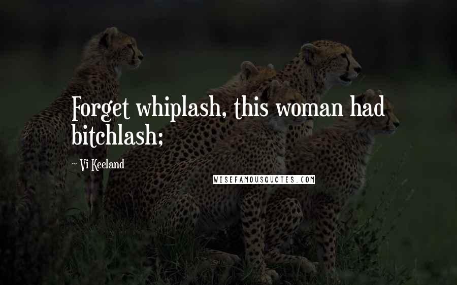 Vi Keeland quotes: Forget whiplash, this woman had bitchlash;