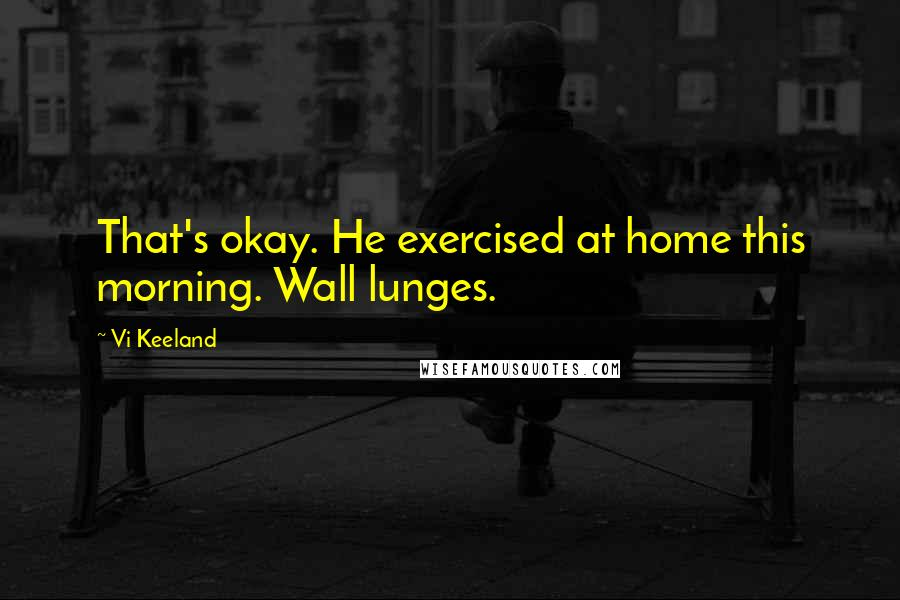 Vi Keeland quotes: That's okay. He exercised at home this morning. Wall lunges.