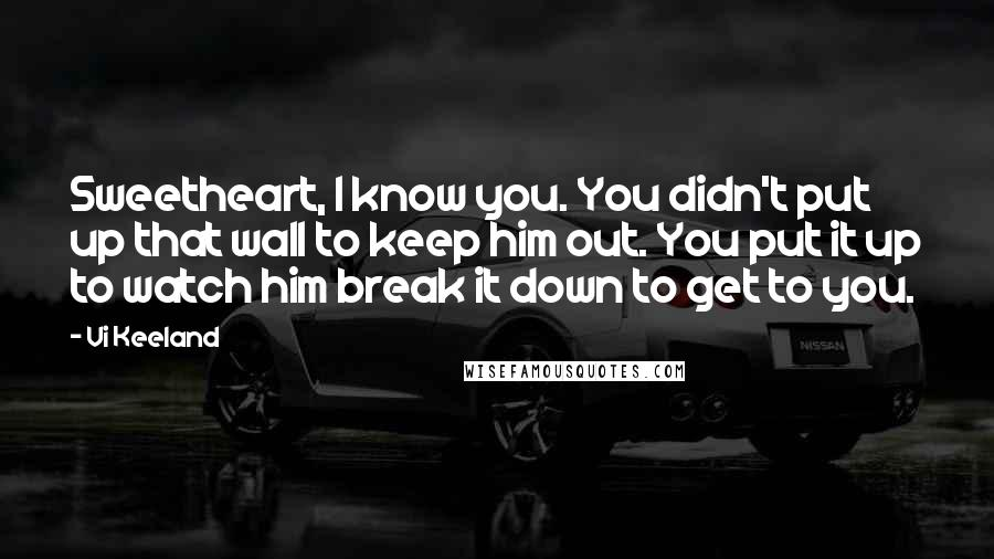 Vi Keeland quotes: Sweetheart, I know you. You didn't put up that wall to keep him out. You put it up to watch him break it down to get to you.