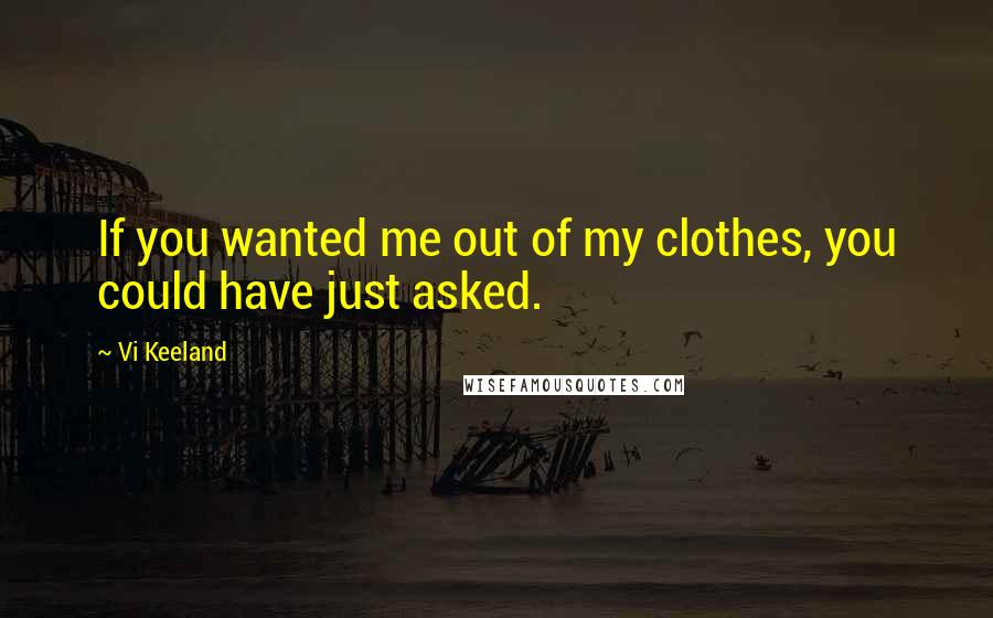 Vi Keeland quotes: If you wanted me out of my clothes, you could have just asked.