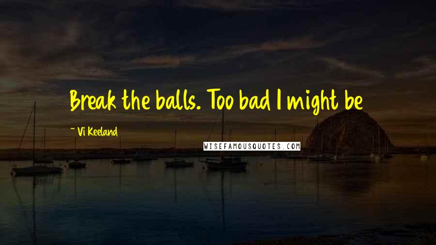 Vi Keeland quotes: Break the balls. Too bad I might be