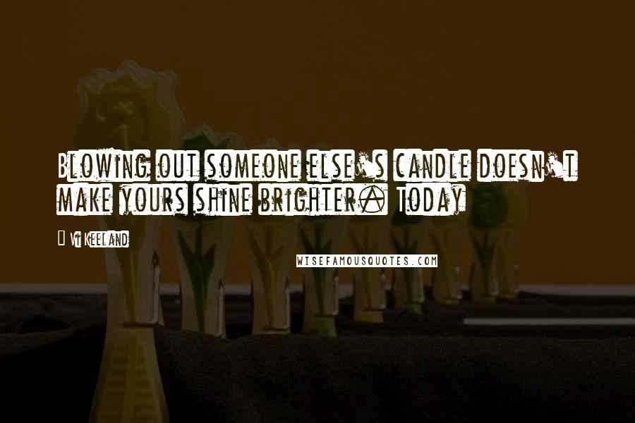 Vi Keeland quotes: Blowing out someone else's candle doesn't make yours shine brighter. Today