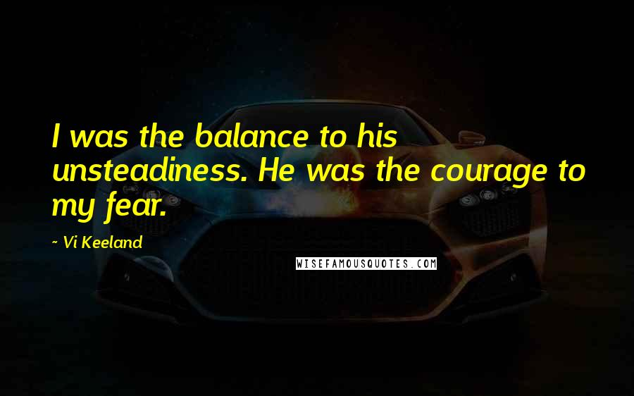 Vi Keeland quotes: I was the balance to his unsteadiness. He was the courage to my fear.