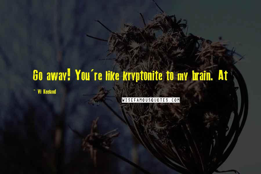Vi Keeland quotes: Go away! You're like kryptonite to my brain. At