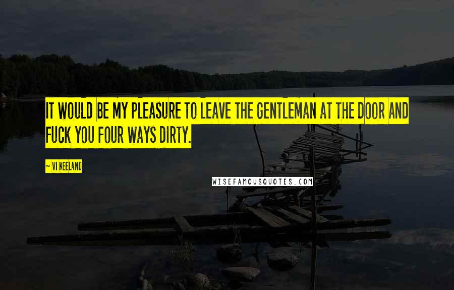 Vi Keeland quotes: It would be my pleasure to leave the gentleman at the door and fuck you four ways dirty.