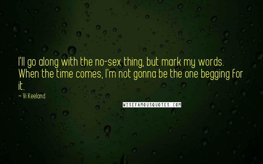 Vi Keeland quotes: I'll go along with the no-sex thing, but mark my words. When the time comes, I'm not gonna be the one begging for it.
