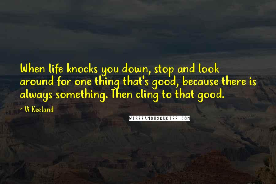 Vi Keeland quotes: When life knocks you down, stop and look around for one thing that's good, because there is always something. Then cling to that good.