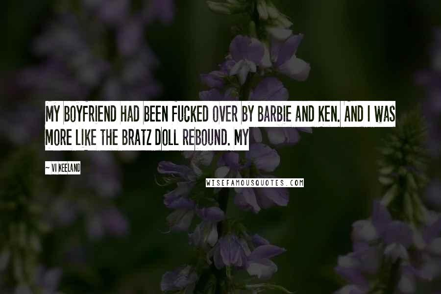 Vi Keeland quotes: My boyfriend had been fucked over by Barbie and Ken. And I was more like the Bratz doll rebound. My