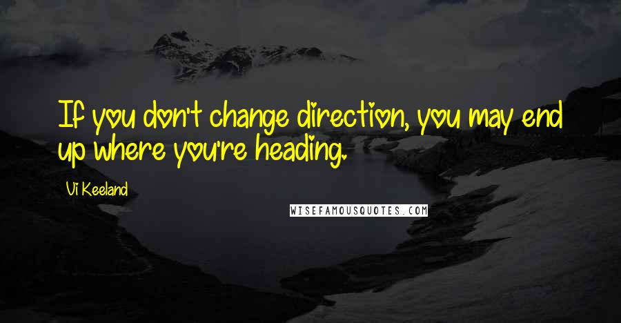 Vi Keeland quotes: If you don't change direction, you may end up where you're heading.