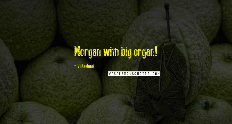 Vi Keeland quotes: Morgan with big organ!