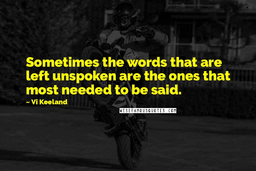 Vi Keeland quotes: Sometimes the words that are left unspoken are the ones that most needed to be said.