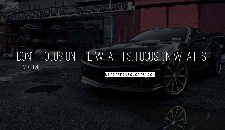 Vi Keeland quotes: Don't focus on the what ifs. Focus on what is.