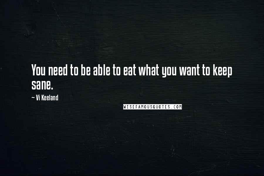 Vi Keeland quotes: You need to be able to eat what you want to keep sane.